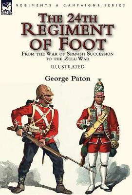 The 24th Regiment of Foot: From the War of Spanish Succession to the Zulu War (Hardback)