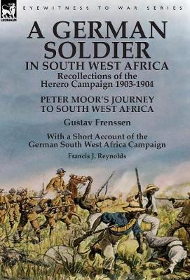 A German Soldier in South West Africa: Recollections of the Herero Campaign 1903-1904-Peter Moor's Journey to South West Africa by Gustav Frenssen, With a Short Account of the German South West Africa Campaign by Francis J. Reynolds (Hardback)