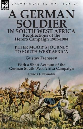 A German Soldier in South West Africa: Recollections of the Herero Campaign 1903-1904-Peter Moor's Journey to South West Africa by Gustav Frenssen, with a Short Account of the German South West Africa Campaign by Francis J. Reynolds (Paperback)