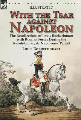 With the Tsar Against Napoleon: the Recollections of Louis Rochechouart with Russian Forces During the Revolutionary & Napoleonic Period (Hardback)