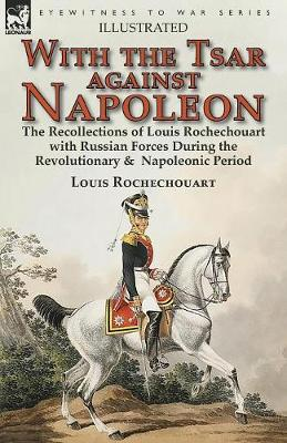 With the Tsar Against Napoleon: the Recollections of Louis Rochechouart with Russian Forces During the Revolutionary & Napoleonic Period (Paperback)
