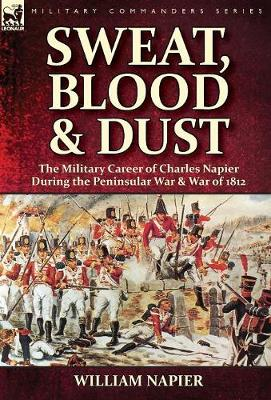 Sweat, Blood & Dust: the Military Career of Charles Napier during the Peninsular War & War of 1812 (Hardback)