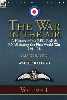 The War in the Air: A History of the RFC, RAF & Rnas During the First World War 1914-18: Volume 1 (Hardback)