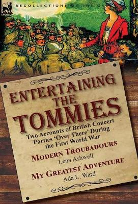 Entertaining the Tommies: Two Accounts of British Concert Parties 'over There' During the First World War-Modern Troubadours by Lena Ashwell & My Greatest Adventure by ADA L. Ward (Hardback)