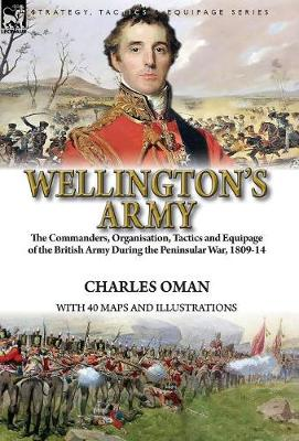 Wellington's Army: the Commanders, Organisation, Tactics and Equipage of the British Army During the Peninsular War, 1809-14 (Hardback)