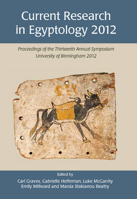 Current Research in Egyptology 13 (2012): Proceedings of the Thirteenth Annual Symposium - Current Research in Egyptology 13 (Paperback)