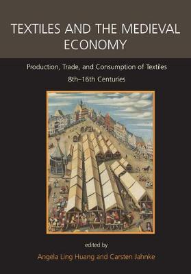 Textiles and the Medieval Economy: Production, Trade, and Consumption of Textiles, 8th-16th Centuries - Ancient Textiles Series 16 (Hardback)