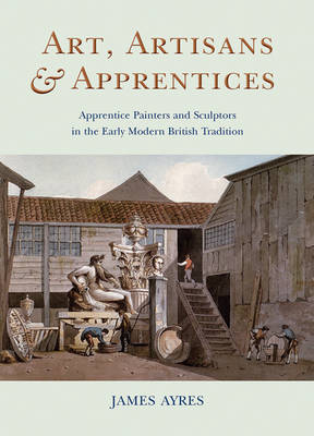 Art, Artisans and Apprentices: Apprentice Painters & Sculptors in the Early Modern British Tradition (Hardback)