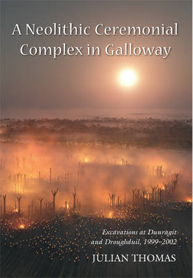 A Neolithic Ceremonial Complex in Galloway: Excavations at Dunragit and Droughduil, 1999-2002 (Paperback)