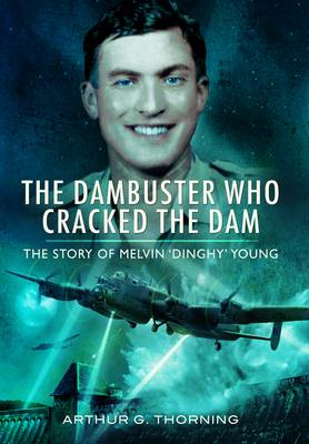 The Dambuster Who Cracked the Dam: The Story of Melvin 'Dinghy' Young (Paperback)