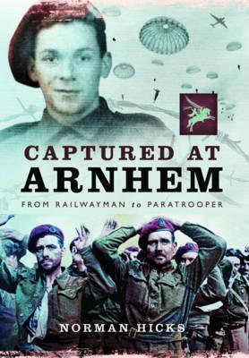 Captured at Arnhem: From Railwayman to Paratrooper (Hardback)
