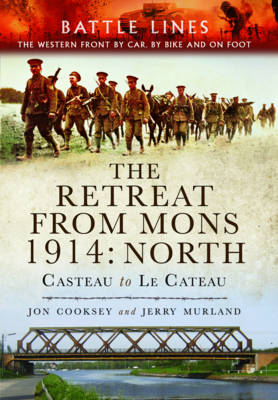 The Retreat from Mons 1914 - North: Casteau to Le Cateau the Western Front by Car, by Bike and on Foot (Paperback)