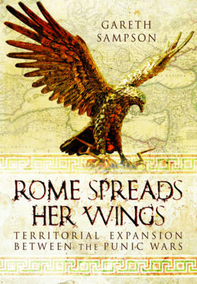 Rome Spreads Her Wings: Territorial Expansion Between the Punic Wars (Hardback)
