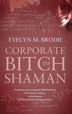 Corporate Bitch to Shaman: A journey uncovering the links between 21st century science, consciousness and ancient healing practices (Paperback)
