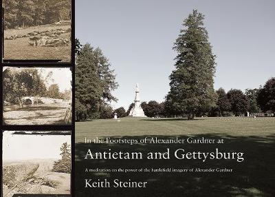 In the Footsteps of Alexander Gardner at Antietam and Gettysburg: A meditation on the power of the battlefield imagery of Alexander Gardner (Paperback)