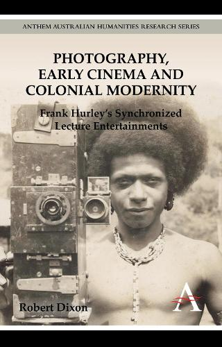 Photography, Early Cinema and Colonial Modernity: Frank Hurley's Synchronized Lecture Entertainments - New Perspectives on World Cinema (Paperback)