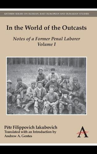 In the World of the Outcasts: Notes of a Former Penal Laborer, Volume I - Anthem Series on Russian, East European and Eurasian Studies (Hardback)