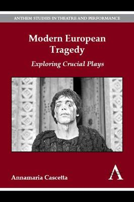 Modern European Tragedy: Exploring Crucial Plays - Anthem Studies in Theatre and Performance 1 (Hardback)