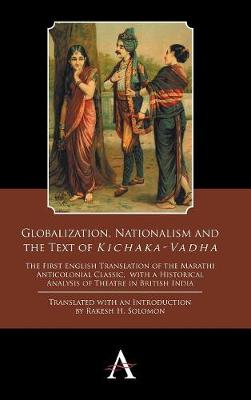 Globalization, Nationalism and the Text of `Kichaka-Vadha': The First English Translation of the Marathi Anticolonial Classic, with a Historical Analysis of Theatre in British India - Anthem Studies in Theatre and Performance 2 (Hardback)