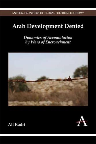 Arab Development Denied: Dynamics of Accumulation by Wars of Encroachment - Anthem Frontiers of Global Political Economy (Hardback)