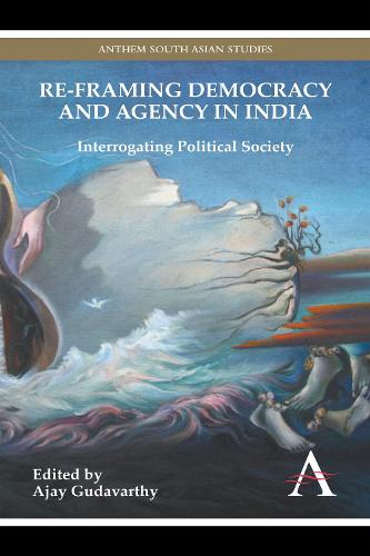 Re-framing Democracy and Agency in India: Interrogating Political Society - Anthem South Asian Studies (Paperback)