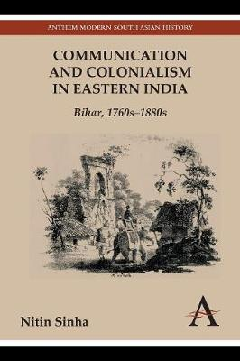 Communication and Colonialism in Eastern India: Bihar, 1760s-1880s - Anthem South Asian Normative Traditions Studies (Paperback)