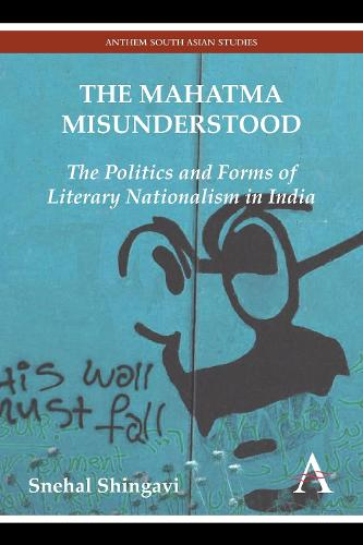 The Mahatma Misunderstood: The Politics and Forms of Literary Nationalism in India - Anthem Modern South Asian History (Paperback)