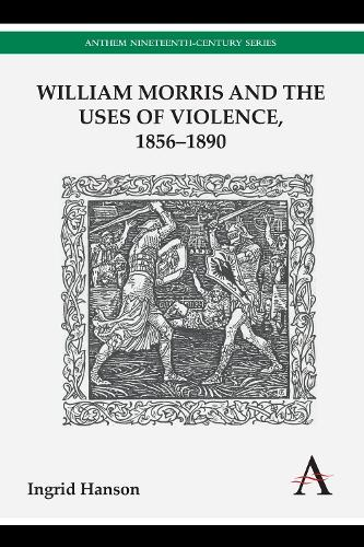 William Morris and the Uses of Violence, 1856-1890 - Anthem Nineteenth-Century Series (Paperback)