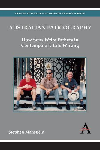 Australian Patriography: How Sons Write Fathers in Contemporary Life Writing - Anthem Australian Humanities Research Series (Paperback)
