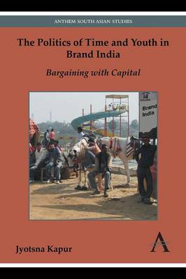 The Politics of Time and Youth in Brand India: Bargaining with Capital - Anthem Global Media and Communication Studies (Paperback)