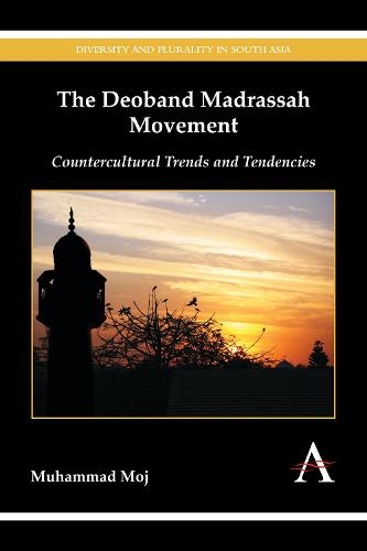The Deoband Madrassah Movement: Countercultural Trends and Tendencies - Diversity and Plurality in South Asia (Hardback)