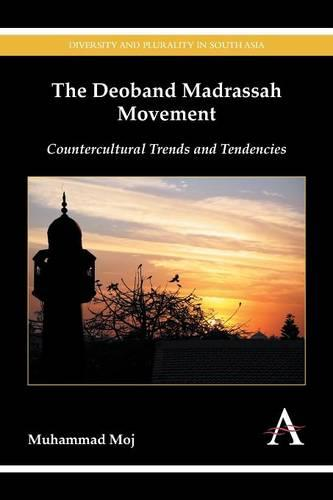 The Deoband Madrassah Movement: Countercultural Trends and Tendencies - Diversity and Plurality in South Asia (Paperback)