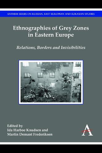 Ethnographies of Grey Zones in Eastern Europe: Relations, Borders and Invisibilities - Anthem Series on Russian, East European and Eurasian Studies (Hardback)