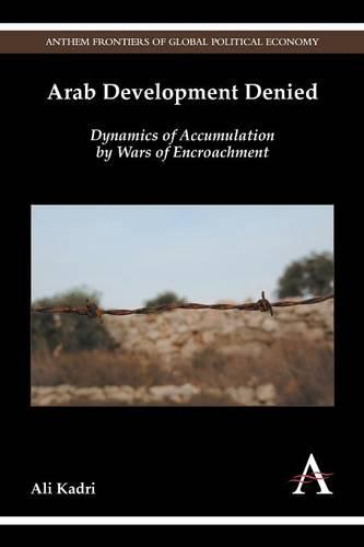Arab Development Denied: Dynamics of Accumulation by Wars of Encroachment - Anthem Frontiers of Global Political Economy (Paperback)