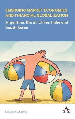 Emerging Market Economies and Financial Globalization: Argentina, Brazil, China, India and South Korea - Anthem Frontiers of Global Political Economy (Hardback)