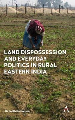 Land Dispossession and Everyday Politics in Rural Eastern India (Hardback)