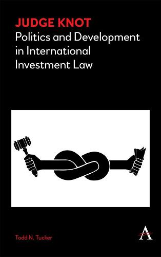 Judge Knot: Politics and Development in International Investment Law - Anthem Frontiers of Global Political Economy (Paperback)