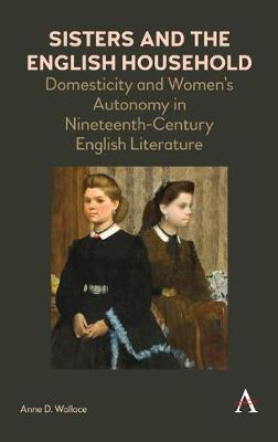Sisters and the English Household: Domesticity and Women's Autonomy in Nineteenth-Century English Literature - Anthem Nineteenth-Century Series (Hardback)