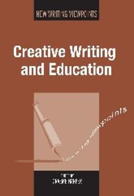 Creative Writing and Education - New Writing Viewpoints (Hardback)