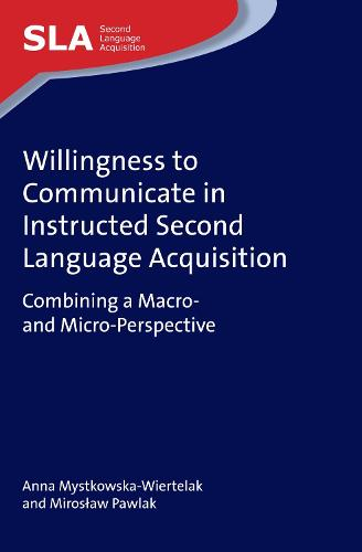Willingness to Communicate in Instructed Second Language Acquisition: Combining a Macro- and Micro-Perspective - Second Language Acquisition (Hardback)