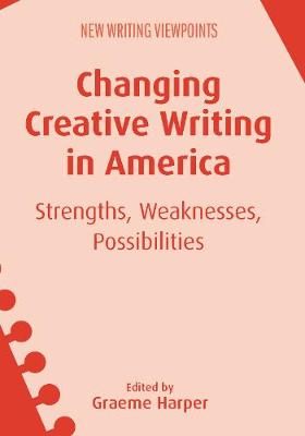 Changing Creative Writing in America: Strengths, Weaknesses, Possibilities - New Writing Viewpoints (Paperback)