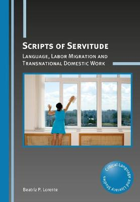 Scripts of Servitude: Language, Labor Migration and Transnational Domestic Work - Critical Language and Literacy Studies (Paperback)