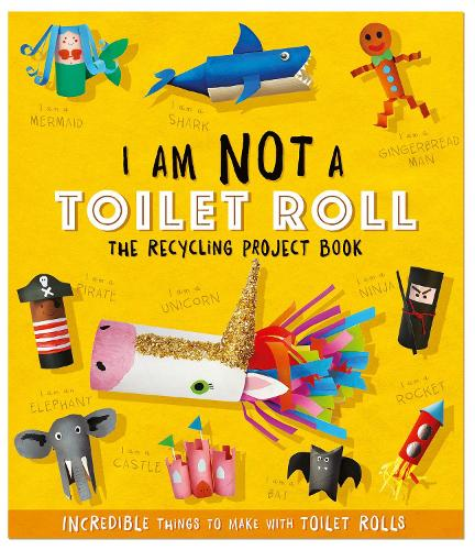 I Am Not A Toilet Roll - The Recycling Project Book: 10 Incredible Things to Make with Toilet Rolls (Paperback)
