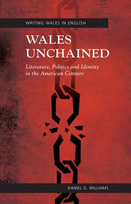 Wales Unchained: Literature, Politics and Identity in the American Century (Hardback)
