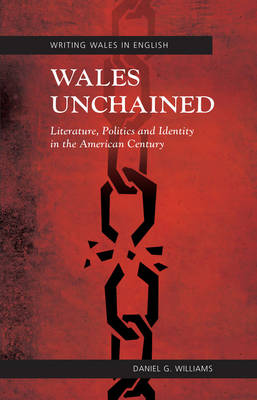 Wales Unchained: Literature, Politics and Identity in the American Century (Paperback)