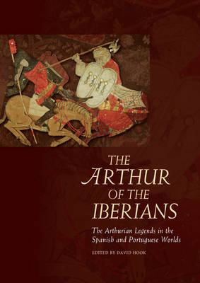 The Arthur of the Iberians: The Arthurian Legends in the Spanish and Portuguese Worlds (Hardback)