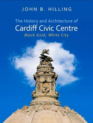 The History and Architecture of Cardiff Civic Centre: Black Gold, White City - Architecture of Wales (Hardback)