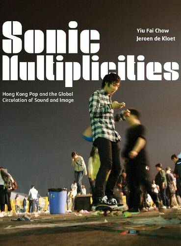 Sonic Multiplicities: Hong Kong Pop and the Global Circulation of Sound and Image (Paperback)