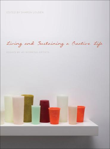 Living and Sustaining a Creative Life: Essays by 40 Working Artists (Paperback)