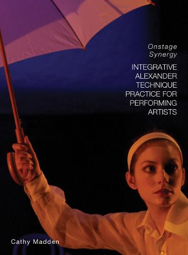 Integrative Alexander Technique Practice for Performing Artists: Onstage Synergy (Paperback)